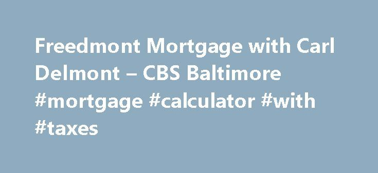 Freedmont Mortgage with Carl Delmont – CBS Baltimore #mortgage #calculator #with #taxes http://mortgage.remmont.com/freedmont-mortgage-with-carl-delmont-cbs-baltimore-mortgage-calculator-with-taxes/  #freedmont mortgage # Watch WJZ's Eyewitness News Mornings 5-7AM, Noon, 4,5,6 11PM. It's WJZ Maryland's News Station. Click here for WJZ news stories Contact us with your tips, questions, comments concerns! WJZ-TV anchors and reporters Send us your weather and news photos Find out what is on…