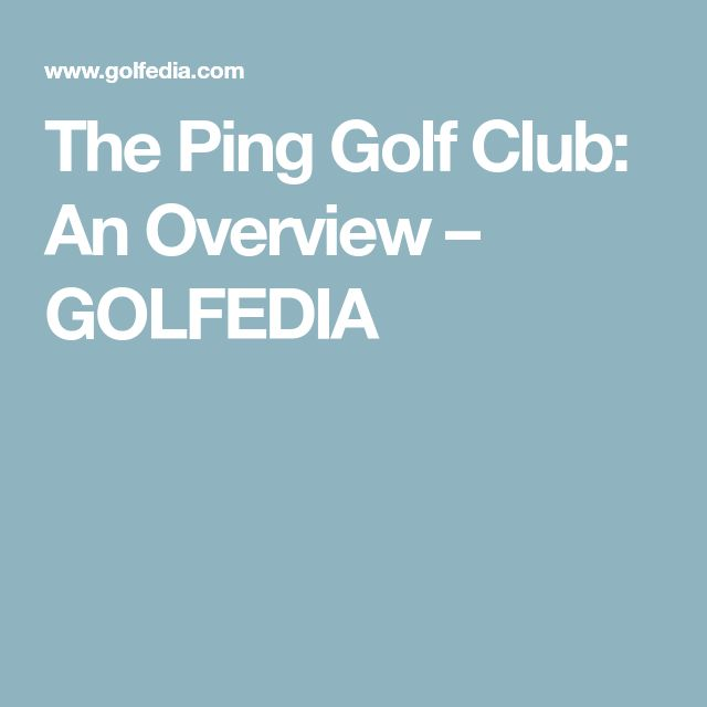 The Ping Golf Club: An Overview – GOLFEDIA