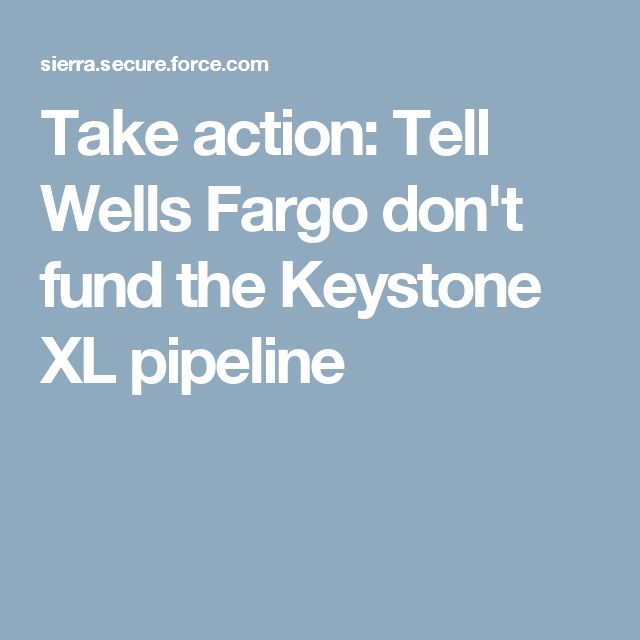 Take action: Tell Wells Fargo don't fund the Keystone XL pipeline