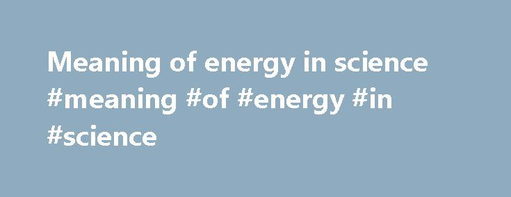 Meaning of energy in science #meaning #of #energy #in #science http://energy.remmont.com/meaning-of-energy-in-science-meaning-of-energy-in-science-3/  #meaning of energy in science # science Full Definition of science 1. the state of knowing. knowledge as distinguished from ignorance or misunderstanding 2a. a department of systematized knowledge as […]