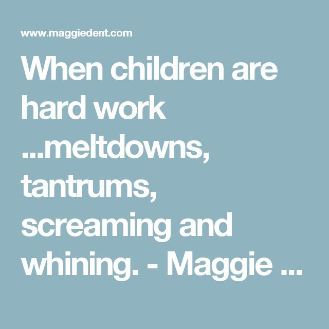 When children are hard work ...meltdowns, tantrums, screaming and whining. - Maggie Dent