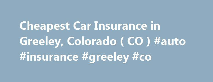 Cheapest Car Insurance in Greeley, Colorado ( CO ) #auto #insurance #greeley #co http://germany.nef2.com/cheapest-car-insurance-in-greeley-colorado-co-auto-insurance-greeley-co/  Car Insurance Agents in Greeley, Colorado To Get Free Quotes for Cheap Car Insurance in Greeley, Colorado – (CO) Either: Lsi Insurance Agency, Inc. Donna Feighny-yantis Mike Deutcher Aaa Insurance Alberto Loya All Drivers Insurance Agency All Risk Insurance Andy Rutledge Insurance Agency Arnold Mascarenas Insurance…