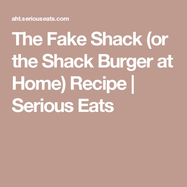 The Fake Shack (or the Shack Burger at Home) Recipe | Serious Eats