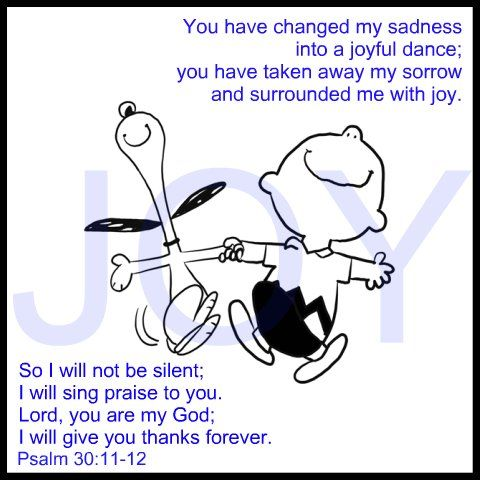 You have changed my sadness into a joyful dance; you have taken away my sorrow and surrounded me with joy. So I will not be silent; I will sing praise to you. Lord, you are my God; I will give you thanks forever. Psalm 30:11-12