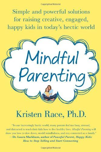 Mindful Parenting: Simple and Powerful Solutions for Raising Creative, Engaged, Happy Kids in Today's Hectic World/Kristen Race