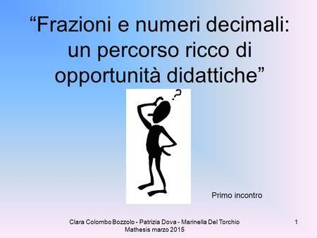 """Clara Colombo Bozzolo - Patrizia Dova - Marinella Del Torchio Mathesis marzo 2015 """"Frazioni e numeri decimali: un percorso ricco di opportunità didattiche"""""""