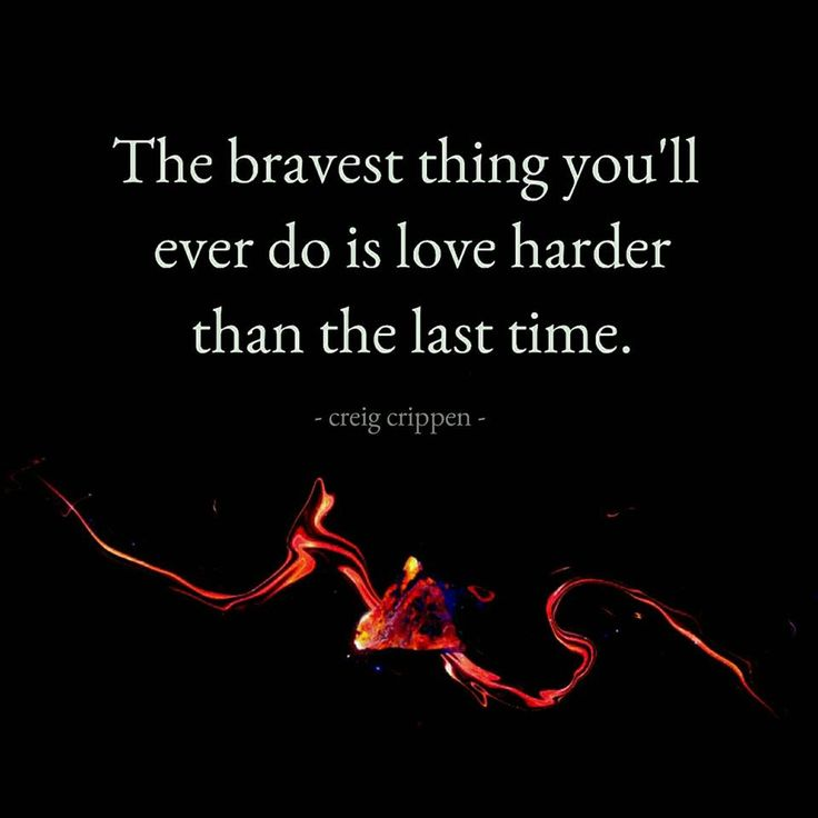 bravest thing you'll ever do is to love harder than the last time.