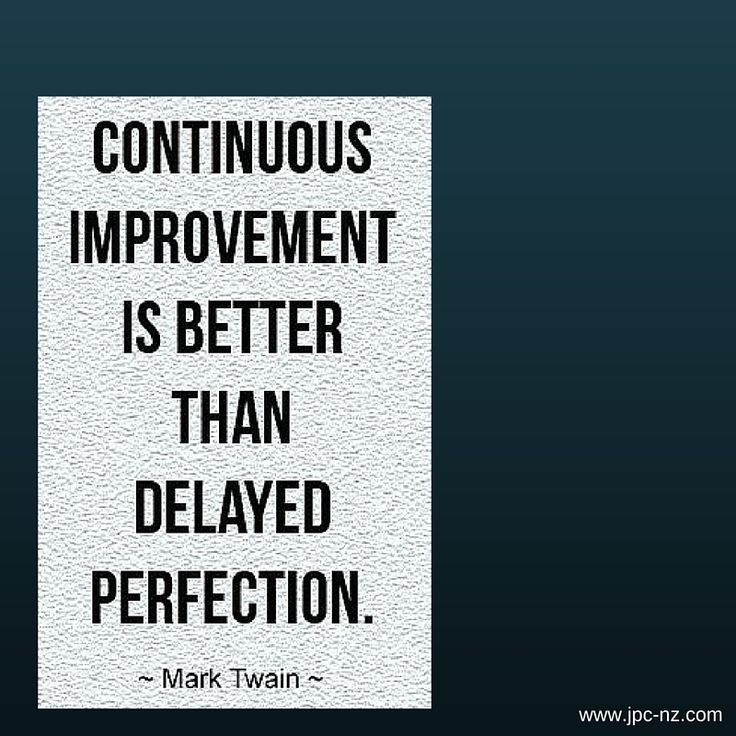 improvement is better than delayed perfection Question-continuous improvement is better than delayed perfection mark twain (1835-1910) analyse this statement critically and rigorously with reference to appropriate literature sources.