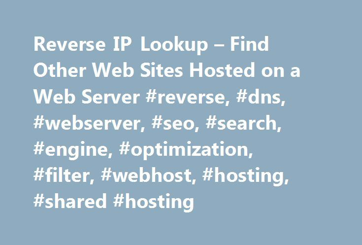 Reverse IP Lookup – Find Other Web Sites Hosted on a Web Server #reverse, #dns, #webserver, #seo, #search, #engine, #optimization, #filter, #webhost, #hosting, #shared #hosting http://reply.nef2.com/reverse-ip-lookup-find-other-web-sites-hosted-on-a-web-server-reverse-dns-webserver-seo-search-engine-optimization-filter-webhost-hosting-shared-hosting/  # Find other sites hosted on a web server by entering a domain or IP address above. Note. For those of you interested, as of May 2014, my…