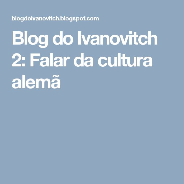 Blog do Ivanovitch 2: Falar da cultura alemã
