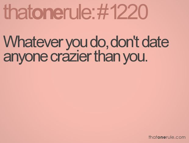Don't date anyone crazier than you ... well, in MY case that shouldn't be too difficult then, huh??? ; P