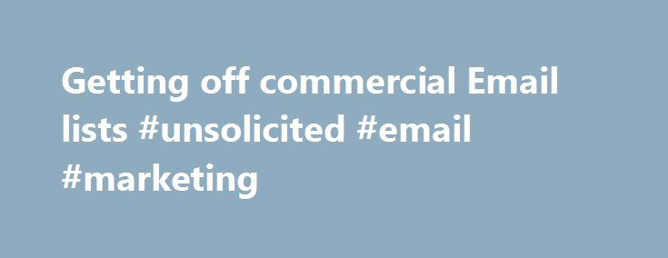 Getting off commercial Email lists #unsolicited #email #marketing http://pittsburgh.remmont.com/getting-off-commercial-email-lists-unsolicited-email-marketing/  # DMA members who wish to send unsolicited commercial email must purge their e-mail prospecting lists of the individuals who have registered their email address with eMPS. The Email Preference Service (eMPS) is a consumer service sponsored by the Direct Marketing Association (DMA). Established in 1917, DMA is the oldest and largest…