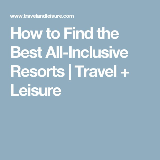 How to Find the Best All-Inclusive Resorts | Travel + Leisure