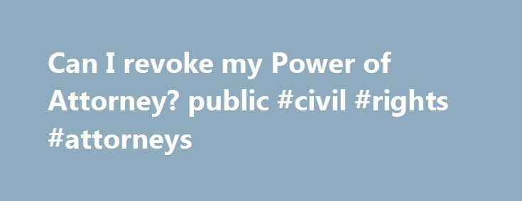 Can I revoke my Power of Attorney? public #civil #rights #attorneys http://attorney.remmont.com/can-i-revoke-my-power-of-attorney-public-civil-rights-attorneys/  #revocation of power of attorney You may revoke a power of attorney any time you want as long as you are competent. However, a power of attorney is automatically revoked when you pass away. In addition, it is automatically revoked when you become incompetent unless the power of attorney specifically states that it will continue […]