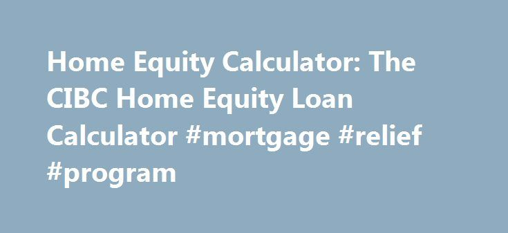 Home Equity Calculator: The CIBC Home Equity Loan Calculator #mortgage #relief #program http://money.remmont.com/home-equity-calculator-the-cibc-home-equity-loan-calculator-mortgage-relief-program/  #equity mortgage # Home Equity Calculator This calculator will add a file, known as a local shared object or a Flash cookie, to your computer. This file contains configuration information, as well as information you enter and the calculator results you are presented. CIBC does not use the…