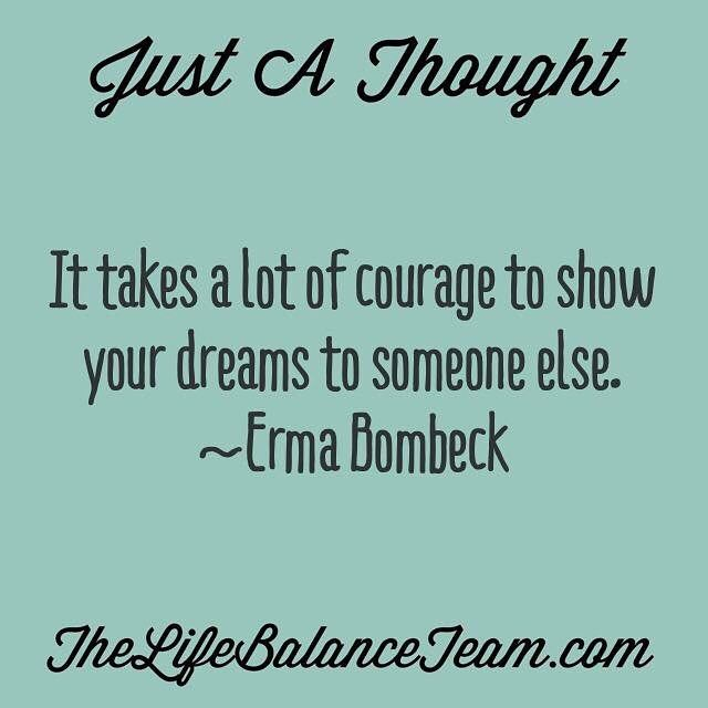 Just a thought. It takes a lot of courage to show your dreams to someone else. Erma Bombeck