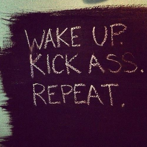 """Wake up. Kick ass. Repeat."""