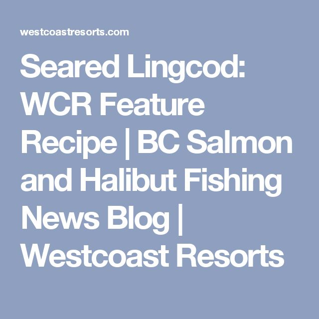Seared Lingcod: WCR Feature Recipe | BC Salmon and Halibut Fishing News Blog | Westcoast Resorts