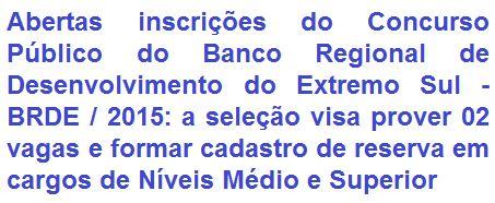 O Banco Regional de Desenvolvimento do Extremo Sul - BRDE, faz saber, da realização de concurso público com vistas a seleção de 02 (duas) vagas e a formação de cadastro de reserva em vários empregos que requerem escolaridades em Níveis Médio e Superior, com remunerações de R$ 2.646,21 e R$ 6.648,81, respectivamente a escolaridade, ainda acrescidos de diversos benefícios. As oportunidades são para lotação nos municípios de: Porto Alegre / RS, Florianópolis / SC e Curitiba / PR.