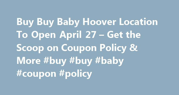 Buy Buy Baby Hoover Location To Open April 27 – Get the Scoop on Coupon Policy & More #buy #buy #baby #coupon #policy http://albuquerque.remmont.com/buy-buy-baby-hoover-location-to-open-april-27-get-the-scoop-on-coupon-policy-more-buy-buy-baby-coupon-policy/  # Buy Buy Baby Hoover Location To Open April 27 – Get the Scoop on Coupon Policy & More Remember back in September I told you a new baby center was coming to Birmingham. Well they are almost open — Buy Buy Baby opens April 27, a Tuesday…