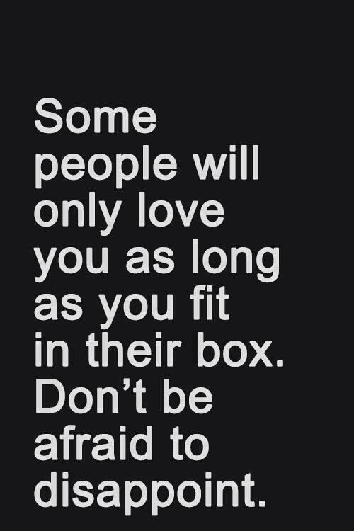 "Avoid Boxes. Love yourself. Don't accomodate them when they finally decide you ""fit"" in their box because it never lasts..."