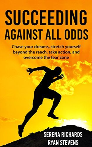 Succeeding Against All Odds: Chase Your Dreams, Stretch Yourself Beyond The Reach, Take Action, And Overcome The Fear Zone by [Richards, Serena, Stevens, Ryan]
