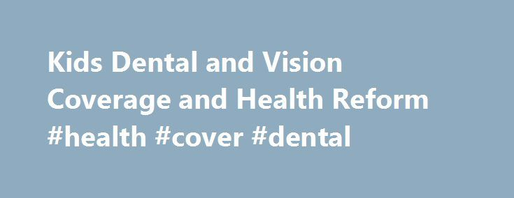 Kids Dental and Vision Coverage and Health Reform #health #cover #dental http://dental.remmont.com/kids-dental-and-vision-coverage-and-health-reform-health-cover-dental-2/  #health cover dental # Health Care Reform: Health Reform and Kids' Dental and Vision Care The Affordable Care Act makes vision and dental care available to more children. The law requires that insurance companies offer these benefits for children in all health plans offered in the Marketplace. in the individual market…