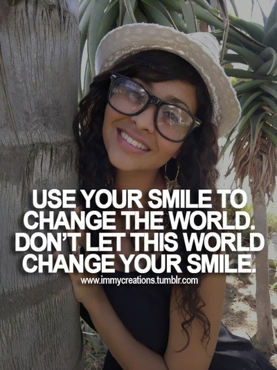 Use your smile to change the world, don't let this world change your smile.