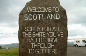 """Welcome to Scotland - Sorry for all the shite you've had to drive through to get here."" (sign) :-D"