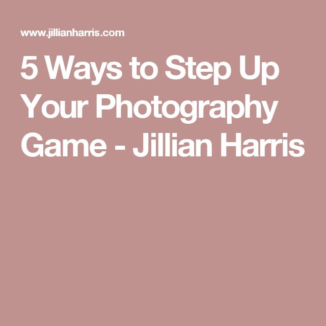 5 Ways to Step Up Your Photography Game - Jillian Harris