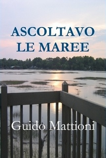 """The original italian version of my novel: """"Ascoltavo le maree"""". It has been chosen as a readind text by professor Richard Keatley for his Italian Language and Literature course at Georgia State University in Atlanta GA. I'm very proud of this"""