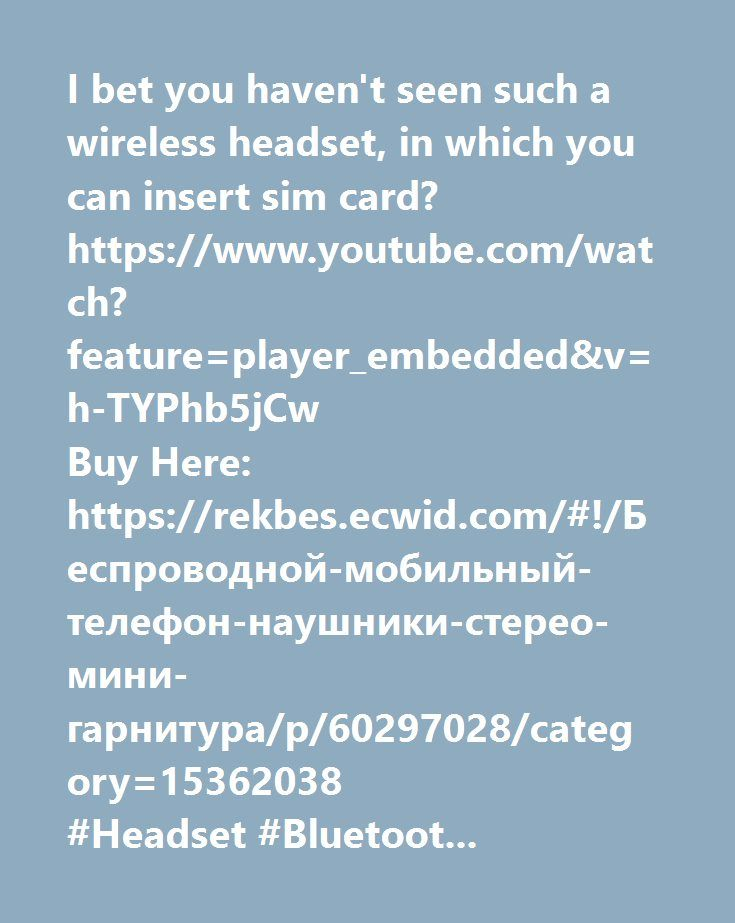 https://www.youtube.com/watch?feature=player_embedded&v=h-TYPhb5jCw  I bet you haven't seen such a wireless headset, in which you can insert sim card? https://www.youtube.com/watch?feature=player_embedded&v=h-TYPhb5jCw Buy Here: https://rekbes.ecwid.com/#!/Беспроводной-мобильный-телефон-наушники-стерео-мини-гарнитура/p/60297028/category=15362038 #Headset #Bluetooth #phone    http://gsm-tlt.ru/ приобрести товар с бесплатной доставкой по наша группа в контакте http://vk.com/gsmtlt