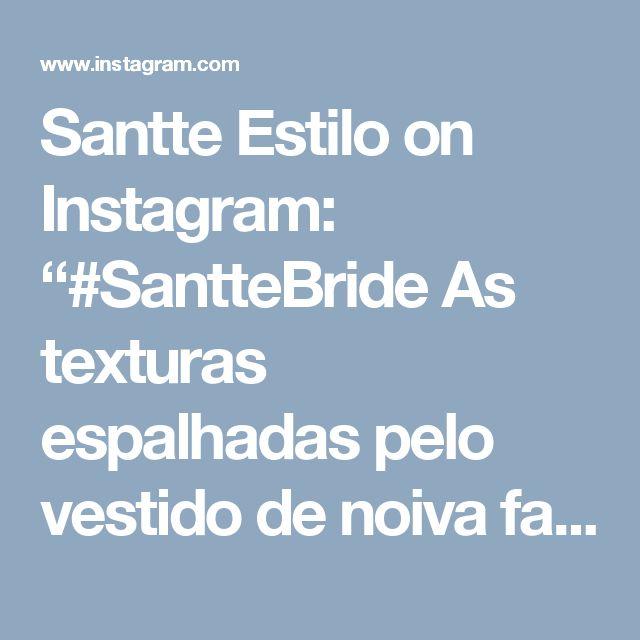 """Santte Estilo on Instagram: """"#SantteBride As texturas espalhadas pelo vestido de noiva fazem parte da categoria de 'detalhes que fazem a diferença'! O modelo ficou…"""""""