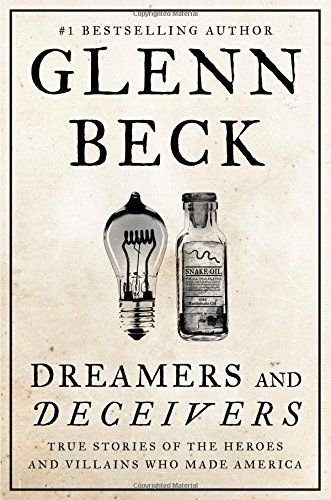 Dreamers and Deceivers: True Stories of the Heroes and Villains Who Made America by Glenn Beck