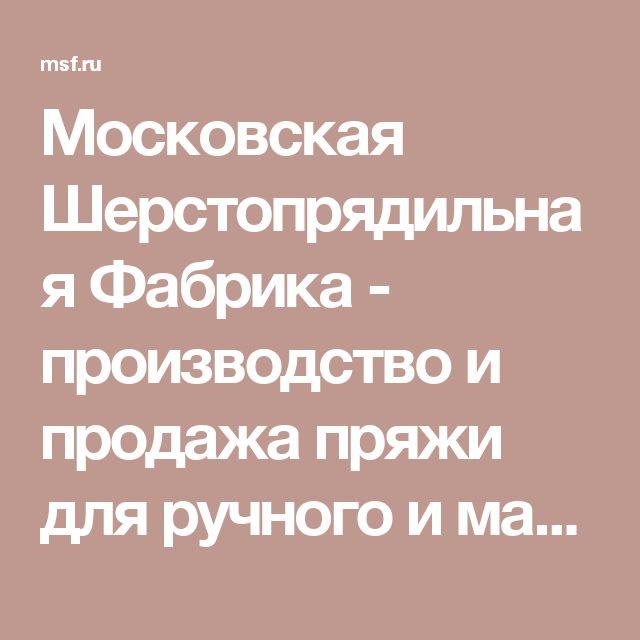Московская Шерстопрядильная Фабрика - производство и продажа пряжи для ручного и машинного вязания, трикотажа. Семеновская пряжа, товары для вязания, вышивания и рукоделия.