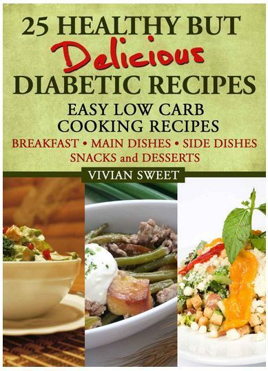 25 Healthy but Delicious Diabetic Recipes - Easy Low Carb Cooking Recipes (Breakfast, Main Dishes, Side Dishes, Snacks and Desserts)
