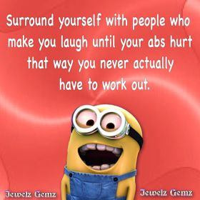 Surround Yourself with people who make you laugh until your abs hurt. That way you never actually have to work out.