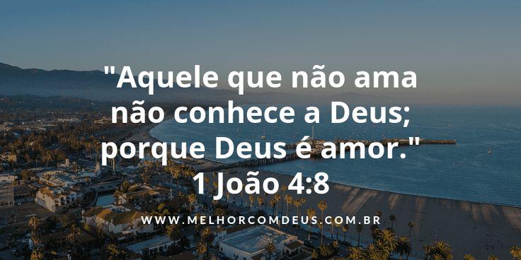 """Aquele que não ama não conhece a Deus; porque Deus é amor.""""1 João 4:8"""