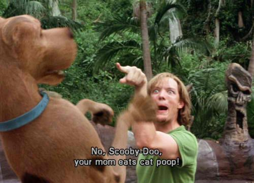 No Scooby Doo, your mom eats cat poop! one of the best movies from my childhood