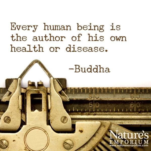 Every human being is the author if his own health or disease. -Buddha