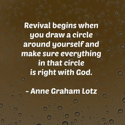Revival begins when you draw a circle around yourself and make sure everything in that circle is right with God. | Anne Graham Lotz
