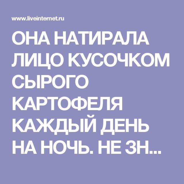 ОНА НАТИРАЛА ЛИЦО КУСОЧКОМ СЫРОГО КАРТОФЕЛЯ КАЖДЫЙ ДЕНЬ НА НОЧЬ. НЕ ЗНАЛА, ЧТО ЭТО ДАЕТ ТАКОЙ ЭФФЕКТ!. Обсуждение на LiveInternet - Российский Сервис Онлайн-Дневников