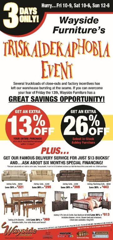 Wayside Furniture presents our Friday the 13th Triskaidekaphobia Event! 3 days only… get an extra 13% off your entire purchase AND 26% off select in-stock Ashley Furniture. Inquire about special 6 months financing.    PLUS as an added bonus get our delivery service for just $13!