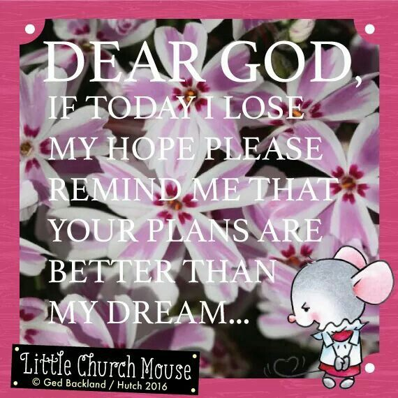 ✞♡✞ Dear God, if today I lose my hope please remind me that your plans are better than my dream...Amen...Little Church Mouse 19 March, 2016 ✞♡✞