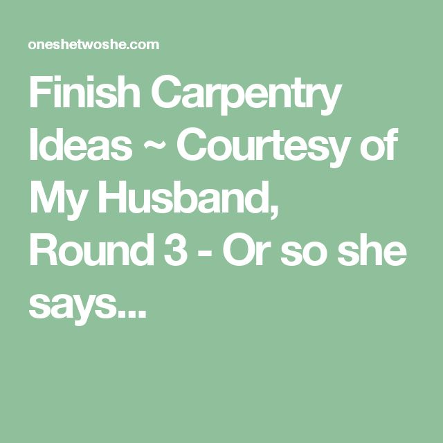 Finish Carpentry Ideas ~ Courtesy of My Husband, Round 3 - Or so she says...