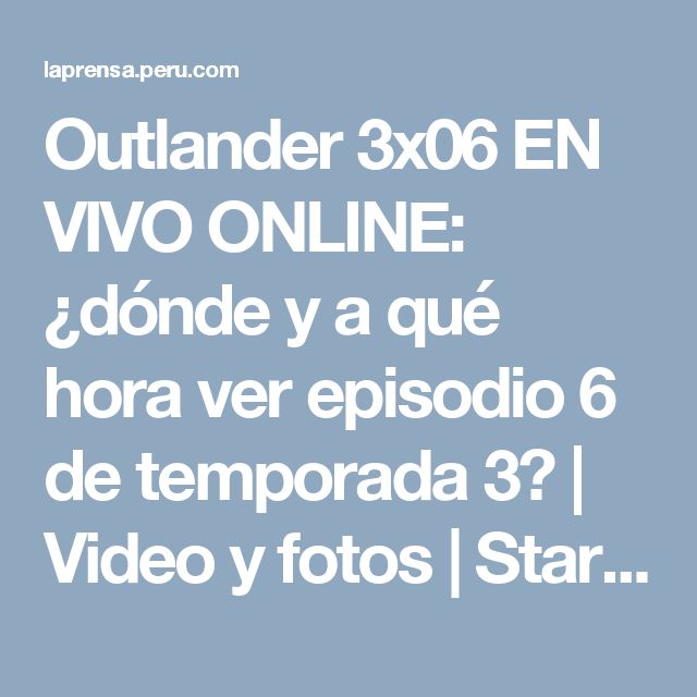 Outlander 3x06 EN VIVO ONLINE: ¿dónde y a qué hora ver episodio 6 de temporada 3? | Video y fotos | Starz | Fox | Tv | Espectáculos | La Prensa Peru