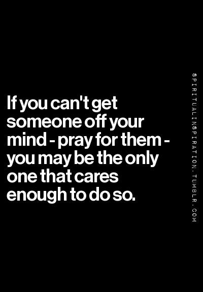If you can't get someone off your mind - pray for them - you may be the only one that cares enough to do so.:
