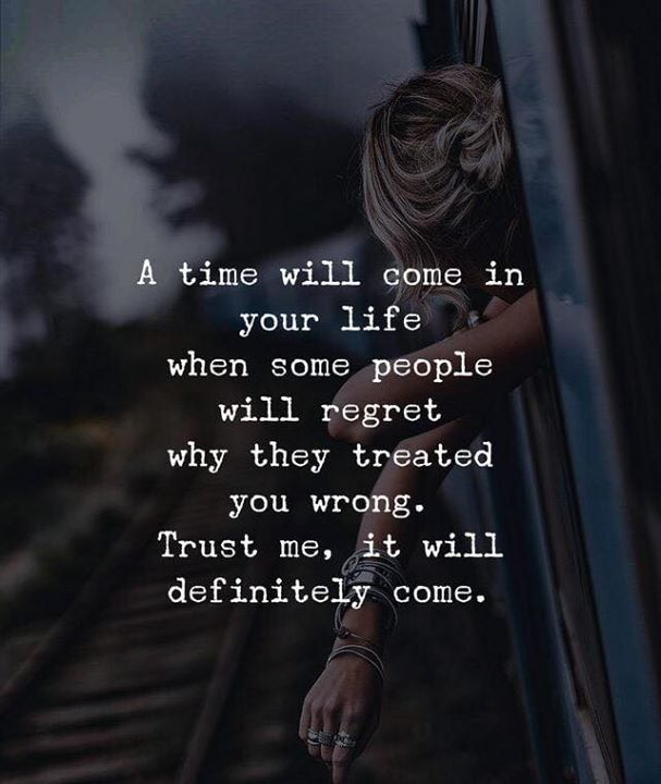 A Time Will Come In Your Life When Some People Will Regret Why They Treated You Wrong Trust Me It Will De Inspirtional Quotes Learning To Let Go Life Quotes
