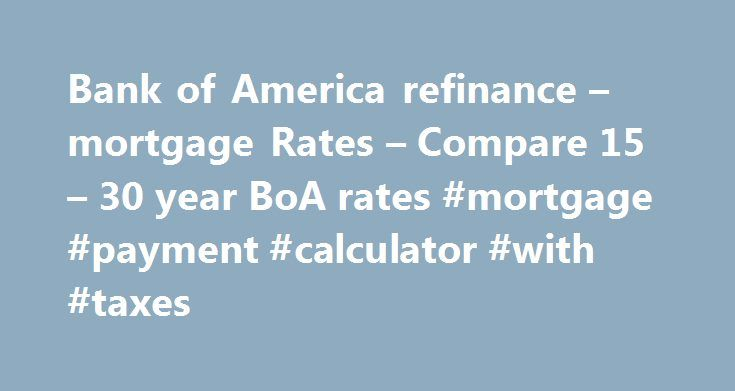 Bank of America refinance – mortgage Rates – Compare 15 – 30 year BoA rates #mortgage #payment #calculator #with #taxes http://money.remmont.com/bank-of-america-refinance-mortgage-rates-compare-15-30-year-boa-rates-mortgage-payment-calculator-with-taxes/  #boa mortgage rates # Bank of America Mortgage Refinance Rates Today s Bank of America is a gigantic financial services conglomerate. On the banking side, they date back to 1784 and include such venerable banks as NationsBank, Bank of…