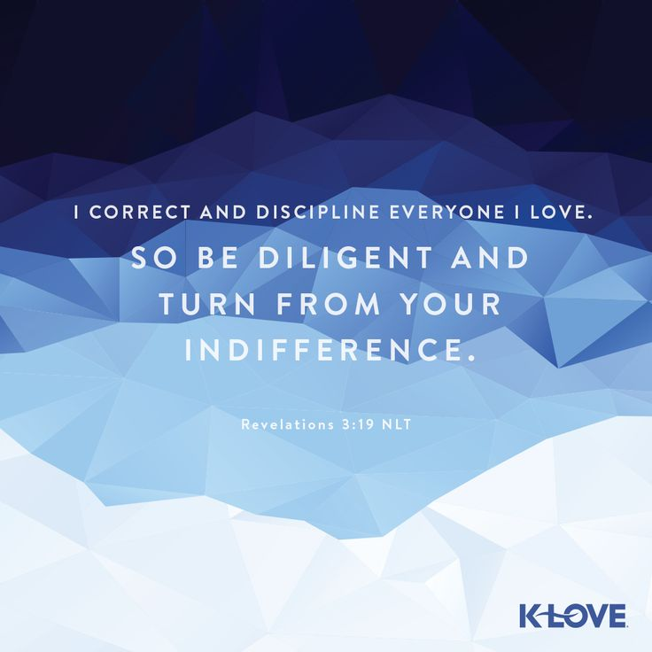 K-LOVE's Verse of the Day. I correct and discipline everyone I love. So be diligent and turn from your indifference. Revelation 3:19 NLT